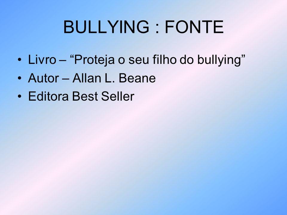 BULLYING : FONTE Livro – Proteja o seu filho do bullying Autor – Allan L. Beane Editora Best Seller