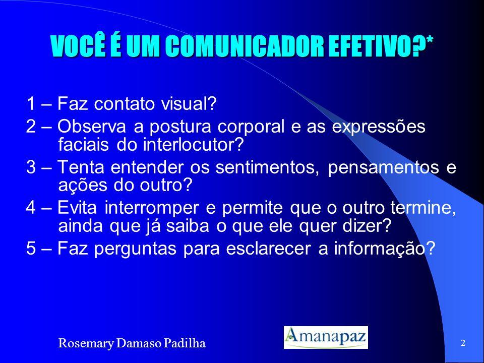 Rosemary Damaso Padilha 2 VOCÊ É UM COMUNICADOR EFETIVO?* 1 – Faz contato visual? 2 – Observa a postura corporal e as expressões faciais do interlocut