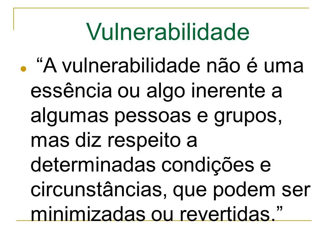 A vulnerabilidade não é uma essência ou algo inerente a algumas pessoas e grupos, mas diz respeito a determinadas condições e circunstâncias, que podem ser minimizadas ou revertidas.