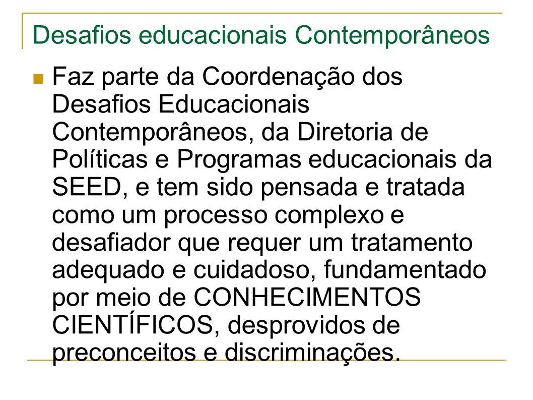 Desafios educacionais Contemporâneos Faz parte da Coordenação dos Desafios Educacionais Contemporâneos, da Diretoria de Políticas e Programas educacionais da SEED, e tem sido pensada e tratada como um processo complexo e desafiador que requer um tratamento adequado e cuidadoso, fundamentado por meio de CONHECIMENTOS CIENTÍFICOS, desprovidos de preconceitos e discriminações.