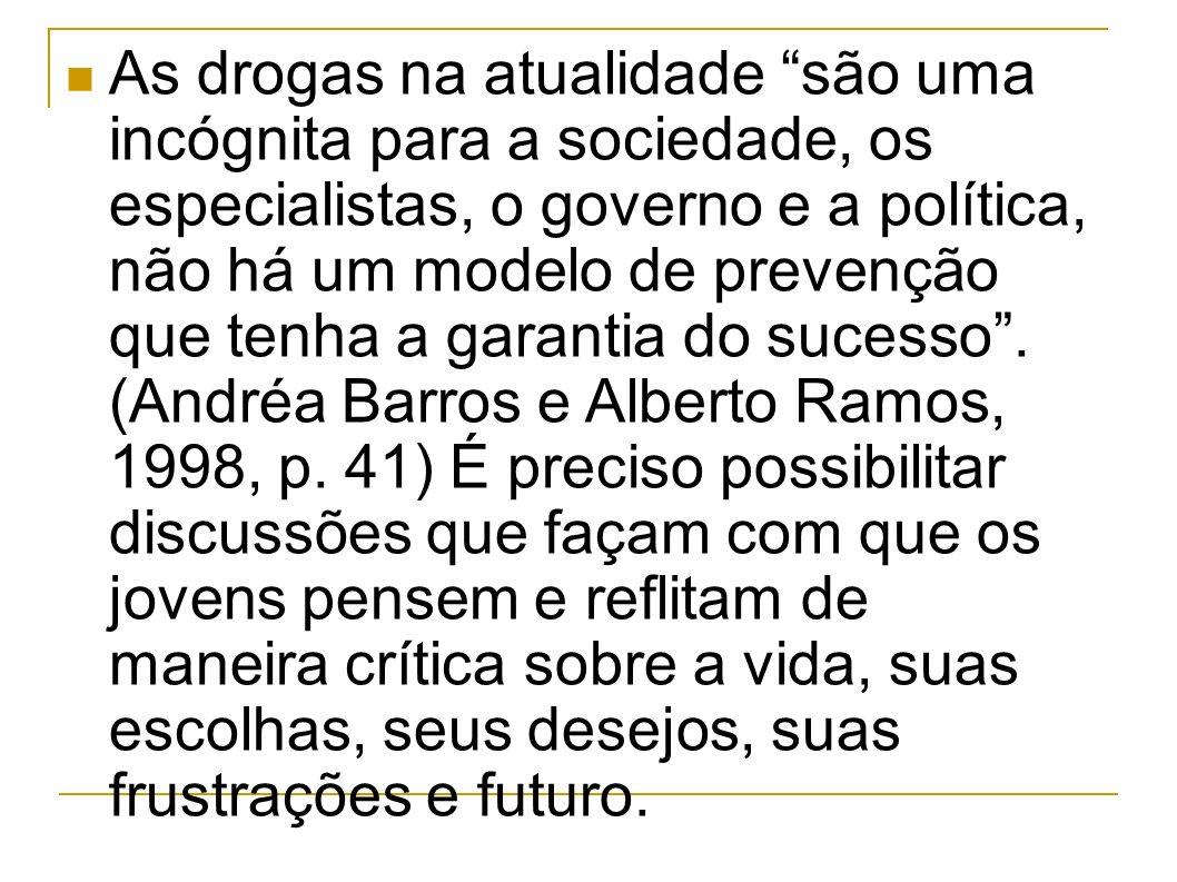 As drogas na atualidade são uma incógnita para a sociedade, os especialistas, o governo e a política, não há um modelo de prevenção que tenha a garantia do sucesso.