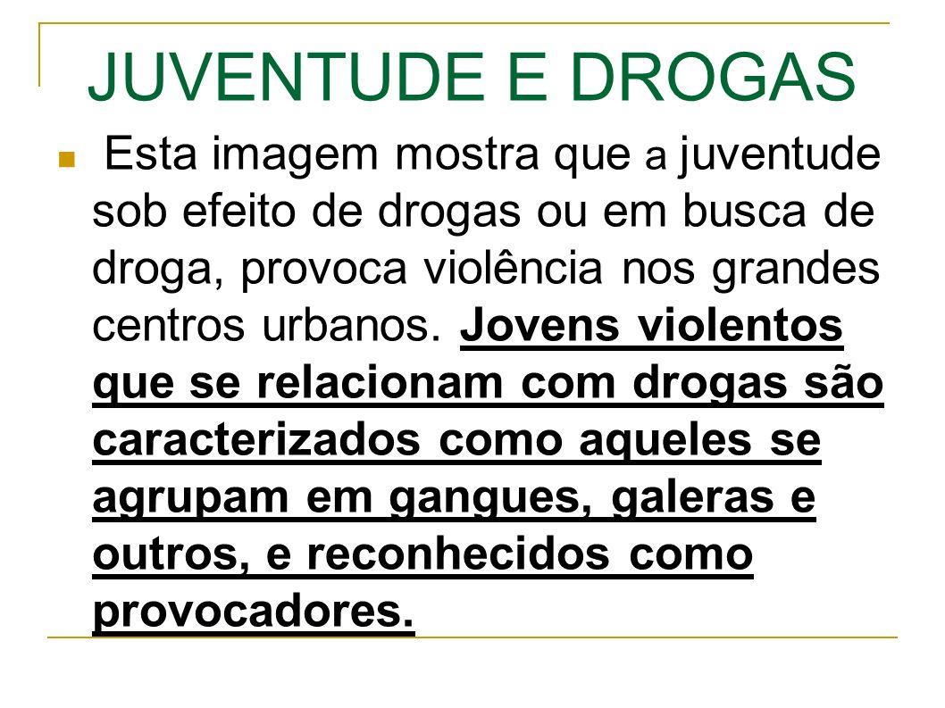 JUVENTUDE E DROGAS Esta imagem mostra que a juventude sob efeito de drogas ou em busca de droga, provoca violência nos grandes centros urbanos.