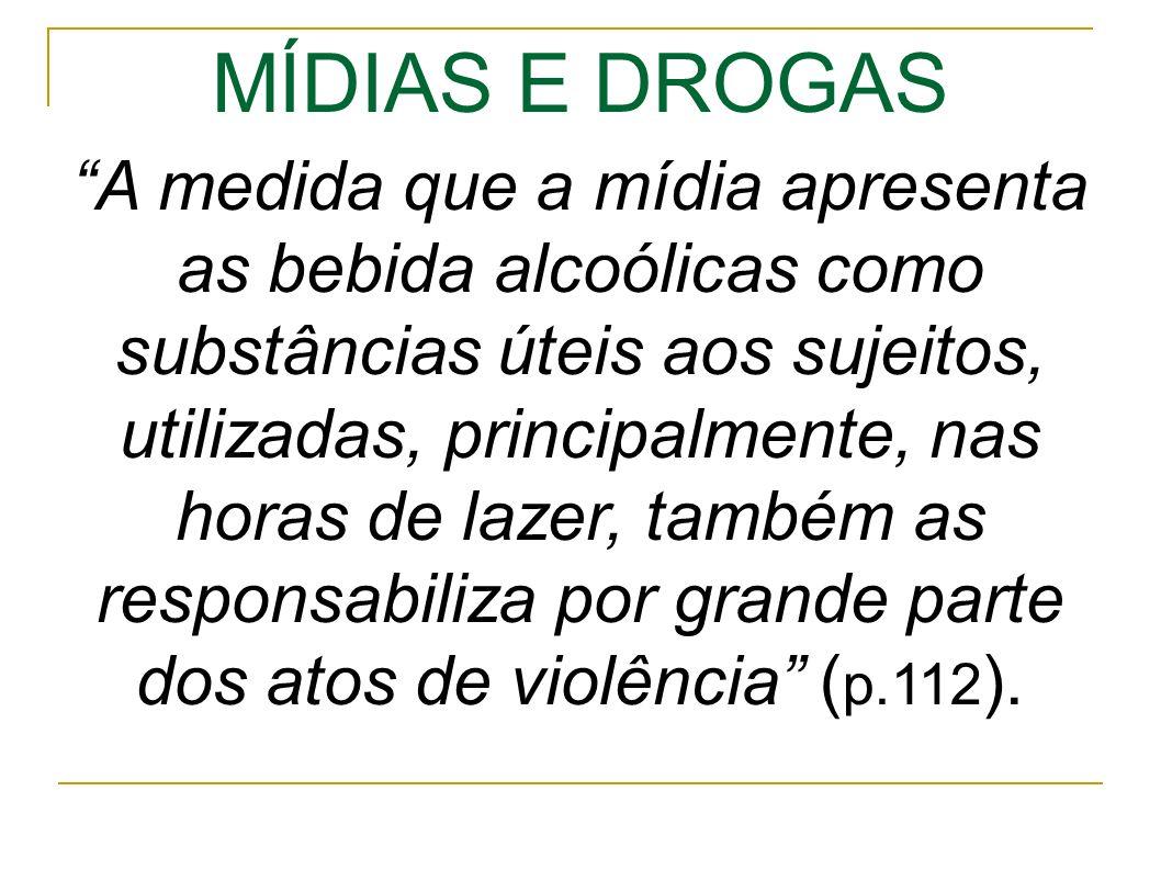 MÍDIAS E DROGAS A medida que a mídia apresenta as bebida alcoólicas como substâncias úteis aos sujeitos, utilizadas, principalmente, nas horas de lazer, também as responsabiliza por grande parte dos atos de violência ( p.112 ).