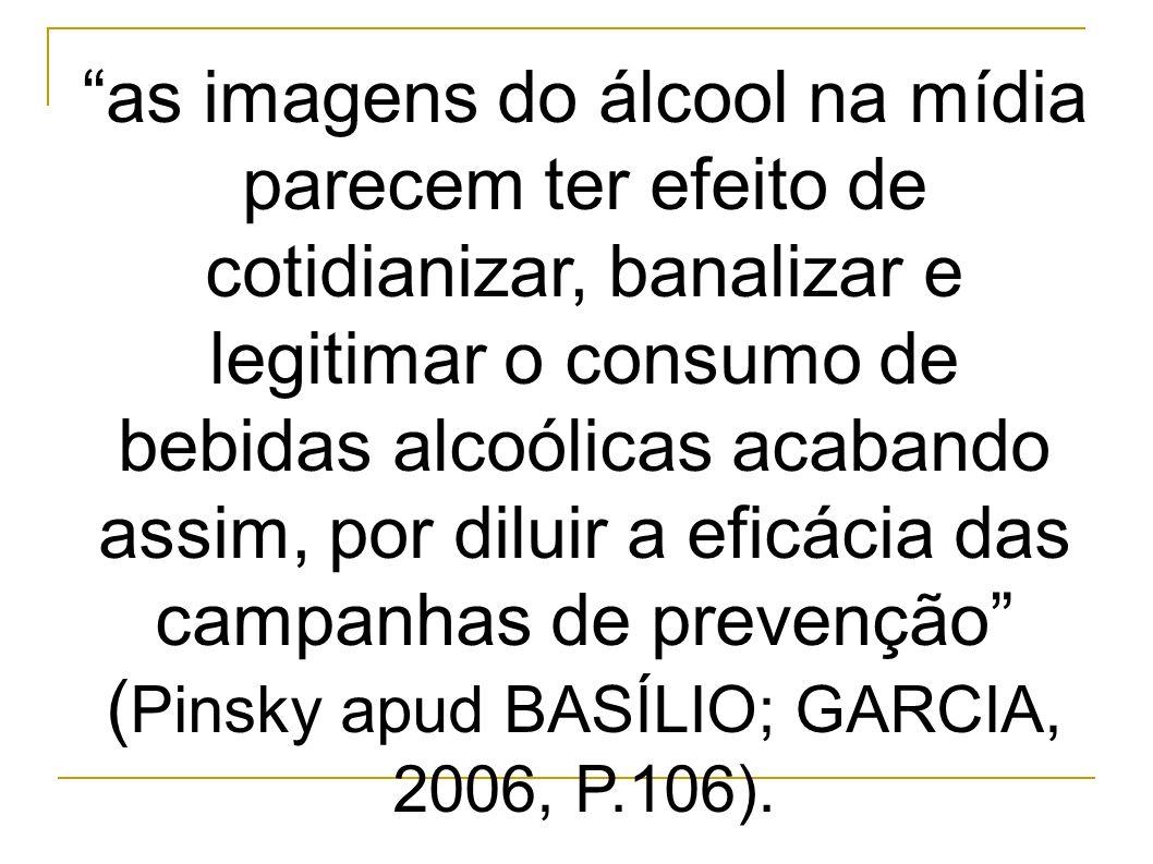 as imagens do álcool na mídia parecem ter efeito de cotidianizar, banalizar e legitimar o consumo de bebidas alcoólicas acabando assim, por diluir a eficácia das campanhas de prevenção ( Pinsky apud BASÍLIO; GARCIA, 2006, P.106).