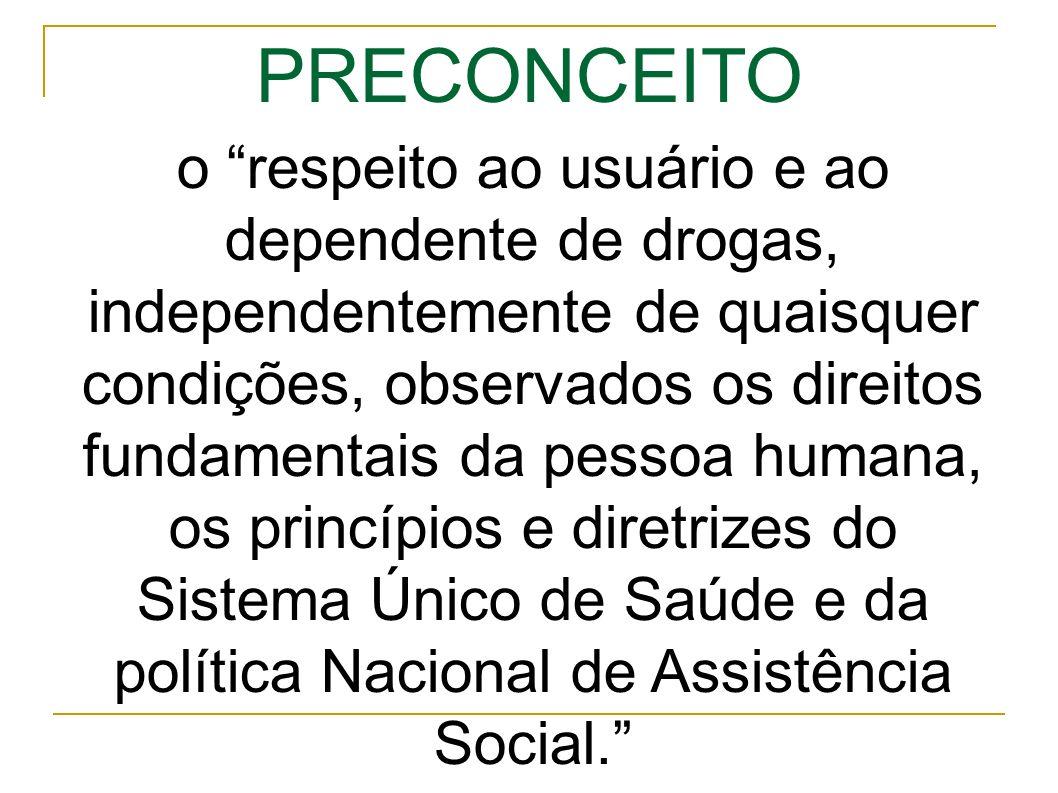 PRECONCEITO o respeito ao usuário e ao dependente de drogas, independentemente de quaisquer condições, observados os direitos fundamentais da pessoa humana, os princípios e diretrizes do Sistema Único de Saúde e da política Nacional de Assistência Social.