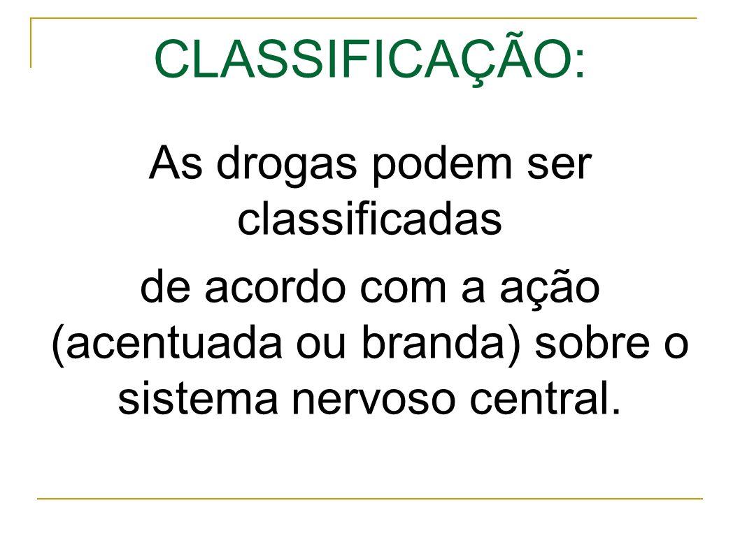 CLASSIFICAÇÃO: As drogas podem ser classificadas de acordo com a ação (acentuada ou branda) sobre o sistema nervoso central.