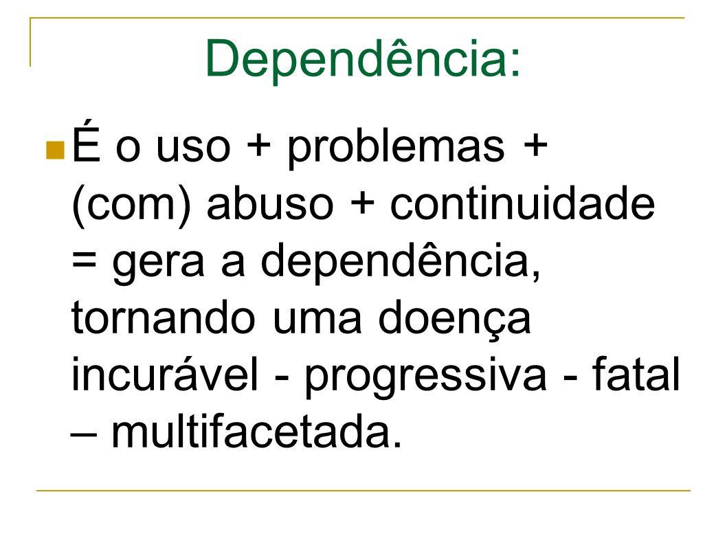 Dependência: É o uso + problemas + (com) abuso + continuidade = gera a dependência, tornando uma doença incurável - progressiva - fatal – multifacetada.