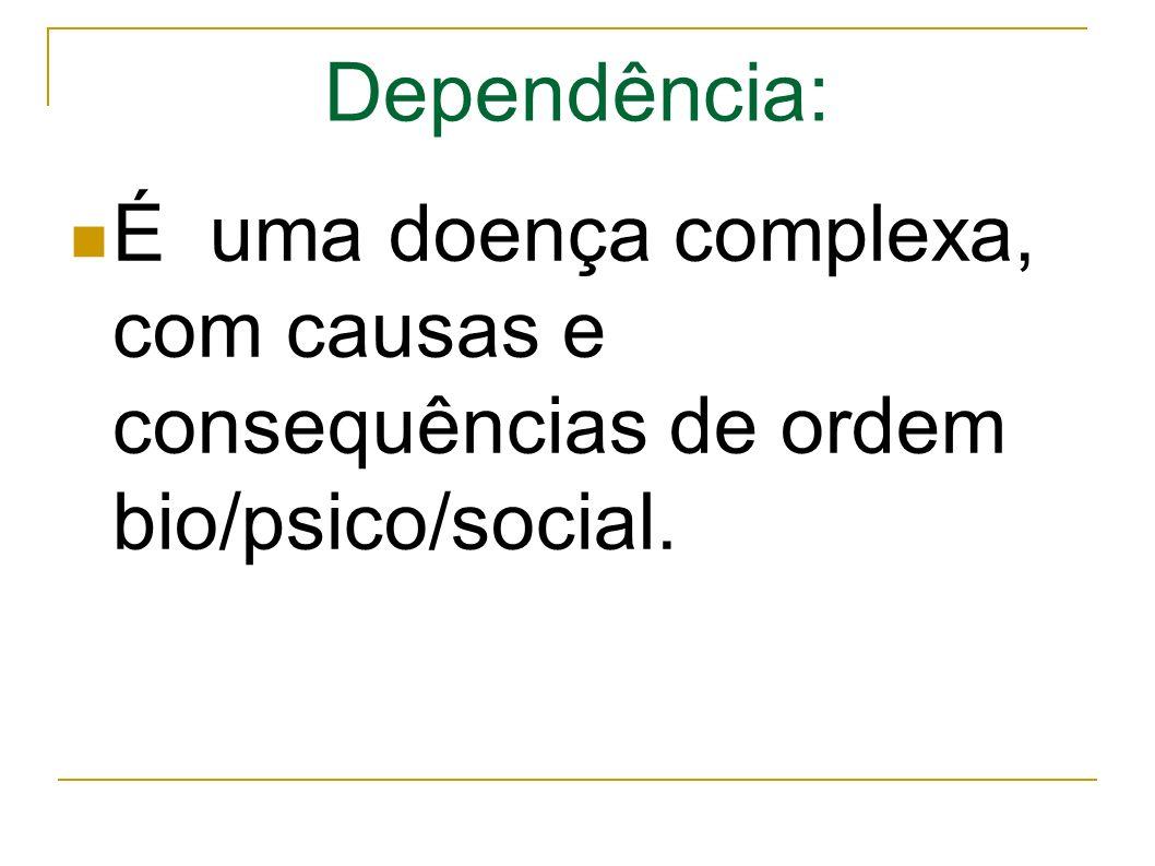Dependência: É uma doença complexa, com causas e consequências de ordem bio/psico/social.