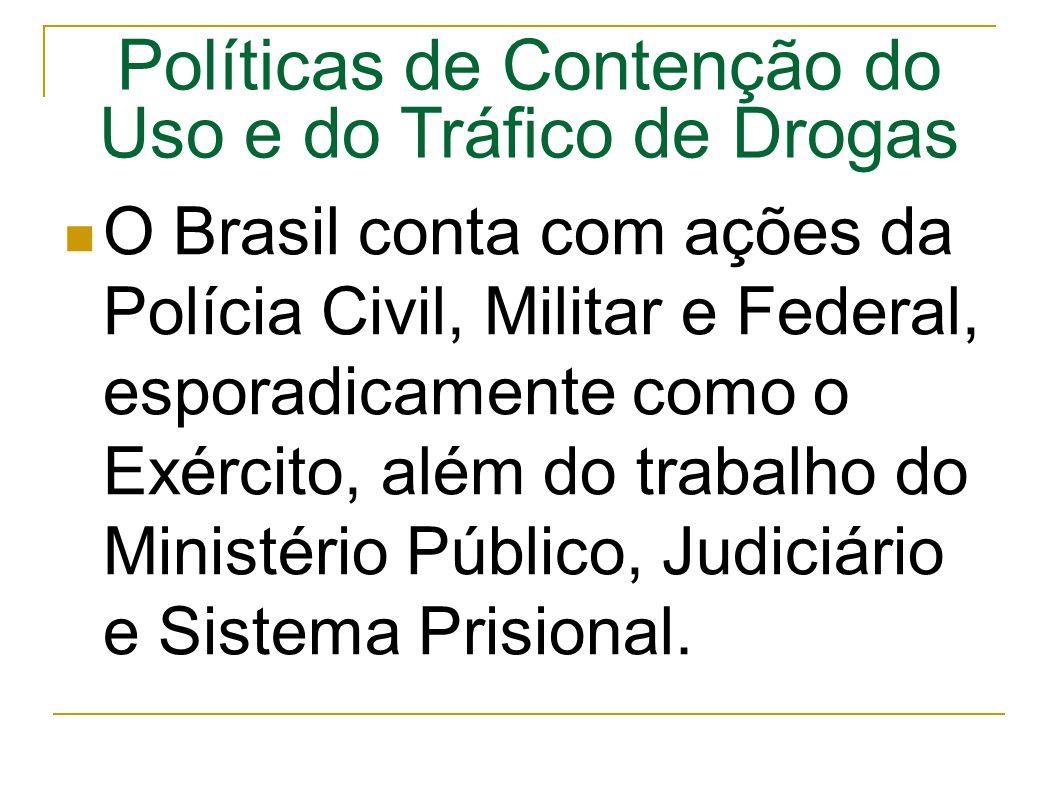 Políticas de Contenção do Uso e do Tráfico de Drogas O Brasil conta com ações da Polícia Civil, Militar e Federal, esporadicamente como o Exército, além do trabalho do Ministério Público, Judiciário e Sistema Prisional.
