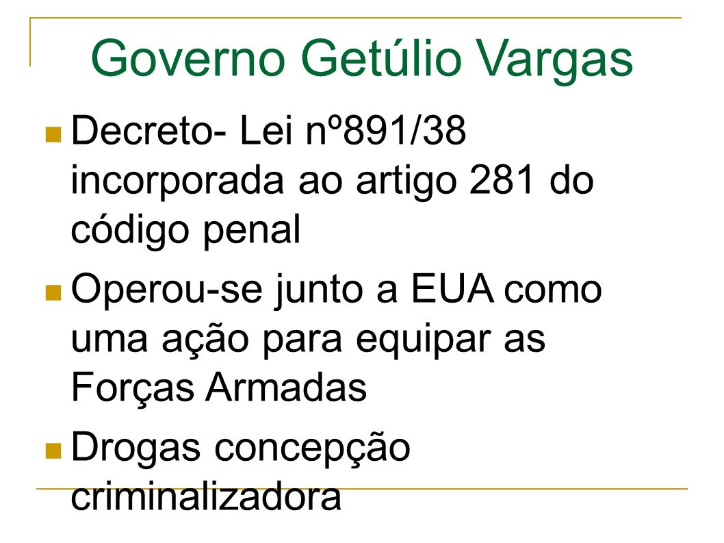 Governo Getúlio Vargas Decreto- Lei nº891/38 incorporada ao artigo 281 do código penal Operou-se junto a EUA como uma ação para equipar as Forças Armadas Drogas concepção criminalizadora