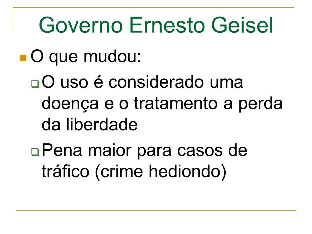 Governo Ernesto Geisel O que mudou: O uso é considerado uma doença e o tratamento a perda da liberdade Pena maior para casos de tráfico (crime hediondo)
