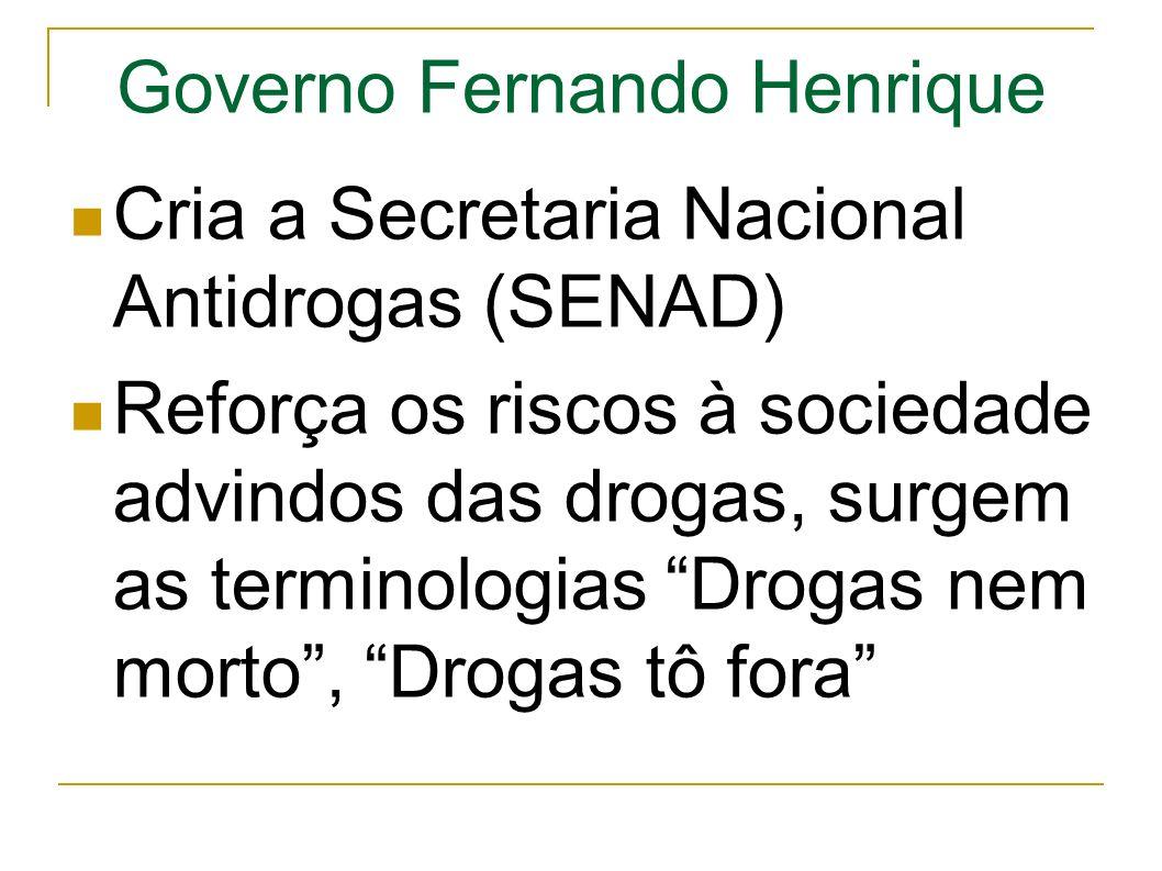 Governo Fernando Henrique Cria a Secretaria Nacional Antidrogas (SENAD) Reforça os riscos à sociedade advindos das drogas, surgem as terminologias Drogas nem morto, Drogas tô fora