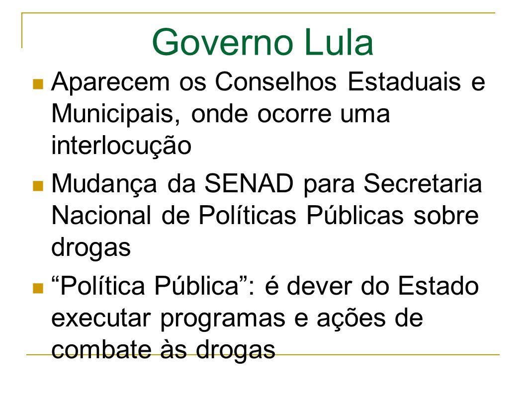 Governo Lula Aparecem os Conselhos Estaduais e Municipais, onde ocorre uma interlocução Mudança da SENAD para Secretaria Nacional de Políticas Públicas sobre drogas Política Pública: é dever do Estado executar programas e ações de combate às drogas