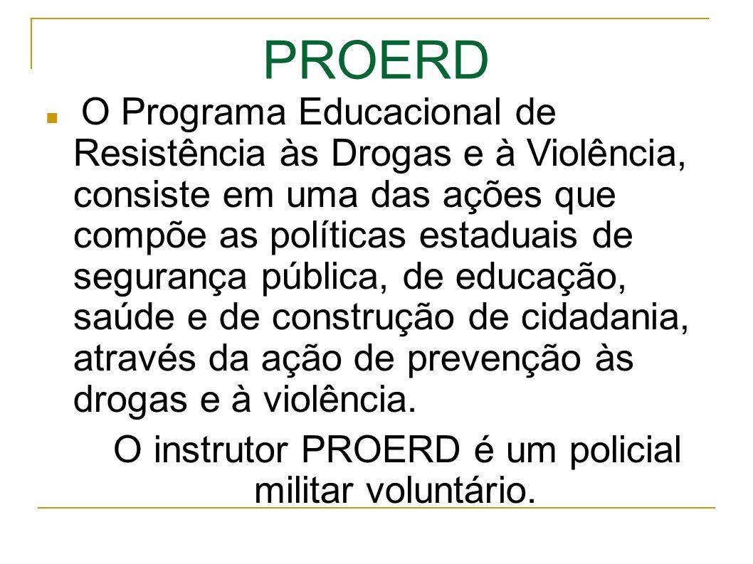PROERD O Programa Educacional de Resistência às Drogas e à Violência, consiste em uma das ações que compõe as políticas estaduais de segurança pública, de educação, saúde e de construção de cidadania, através da ação de prevenção às drogas e à violência.