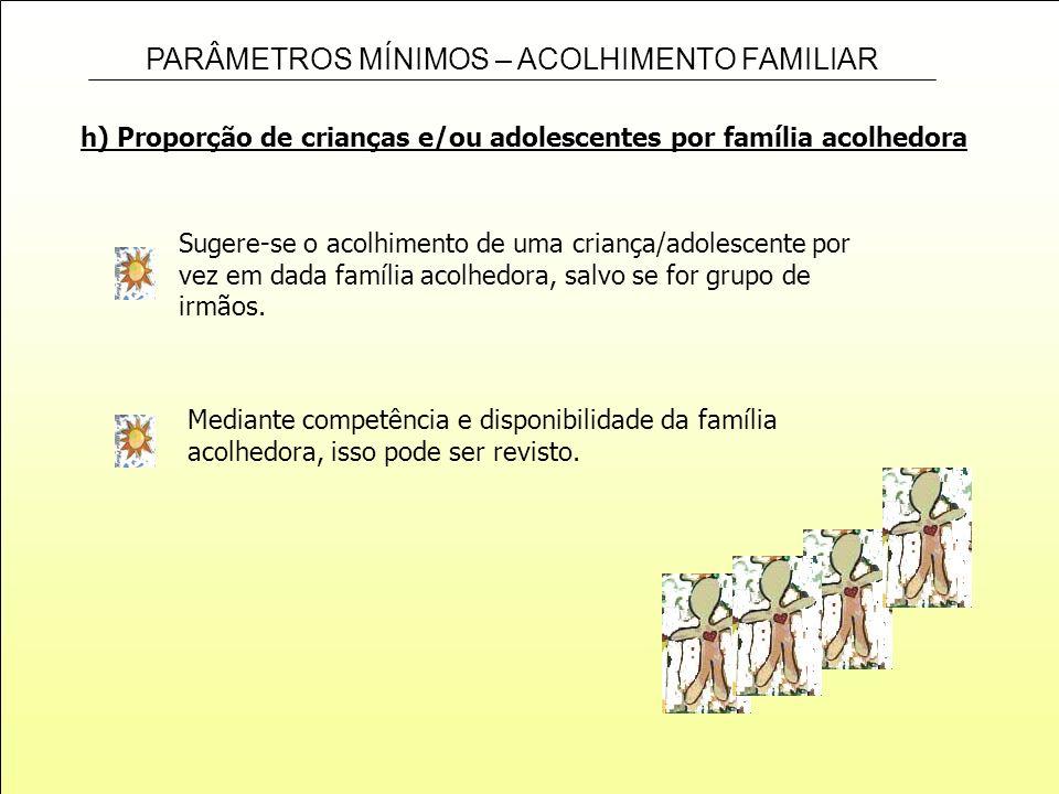 PARÂMETROS MÍNIMOS – ACOLHIMENTO FAMILIAR h) Proporção de crianças e/ou adolescentes por família acolhedora Sugere-se o acolhimento de uma criança/ado