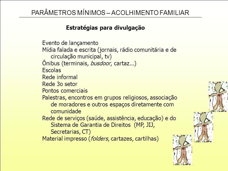 PARÂMETROS MÍNIMOS – ACOLHIMENTO FAMILIAR Estratégias para divulgação Evento de lançamento Mídia falada e escrita (jornais, rádio comunitária e de cir