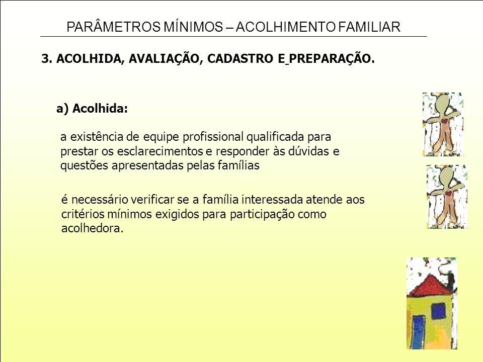 PARÂMETROS MÍNIMOS – ACOLHIMENTO FAMILIAR 3. ACOLHIDA, AVALIAÇÃO, CADASTRO E PREPARAÇÃO. a) Acolhida: a existência de equipe profissional qualificada