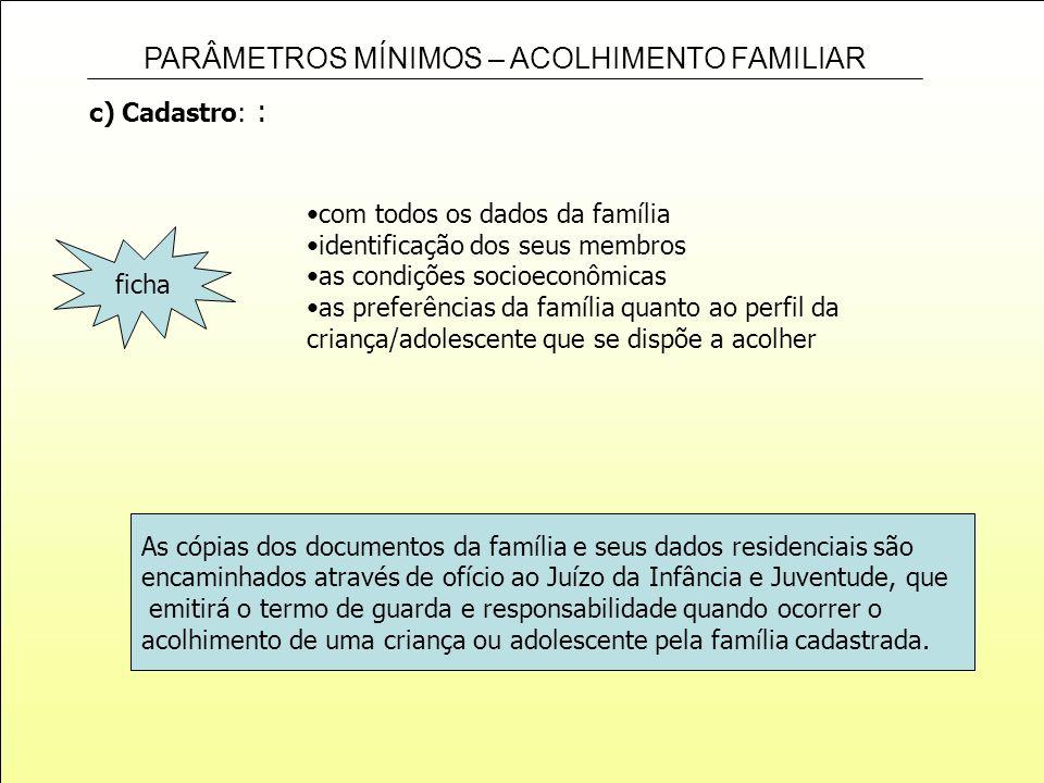 PARÂMETROS MÍNIMOS – ACOLHIMENTO FAMILIAR c) Cadastro: : com todos os dados da família identificação dos seus membros as condições socioeconômicas as