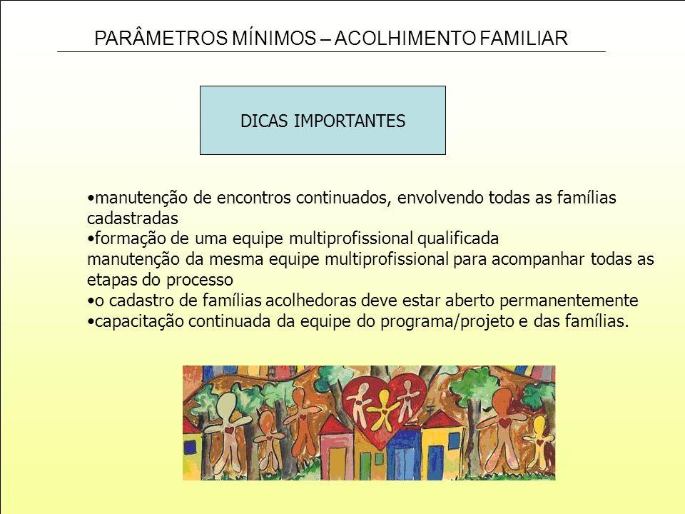 PARÂMETROS MÍNIMOS – ACOLHIMENTO FAMILIAR manutenção de encontros continuados, envolvendo todas as famílias cadastradas formação de uma equipe multipr