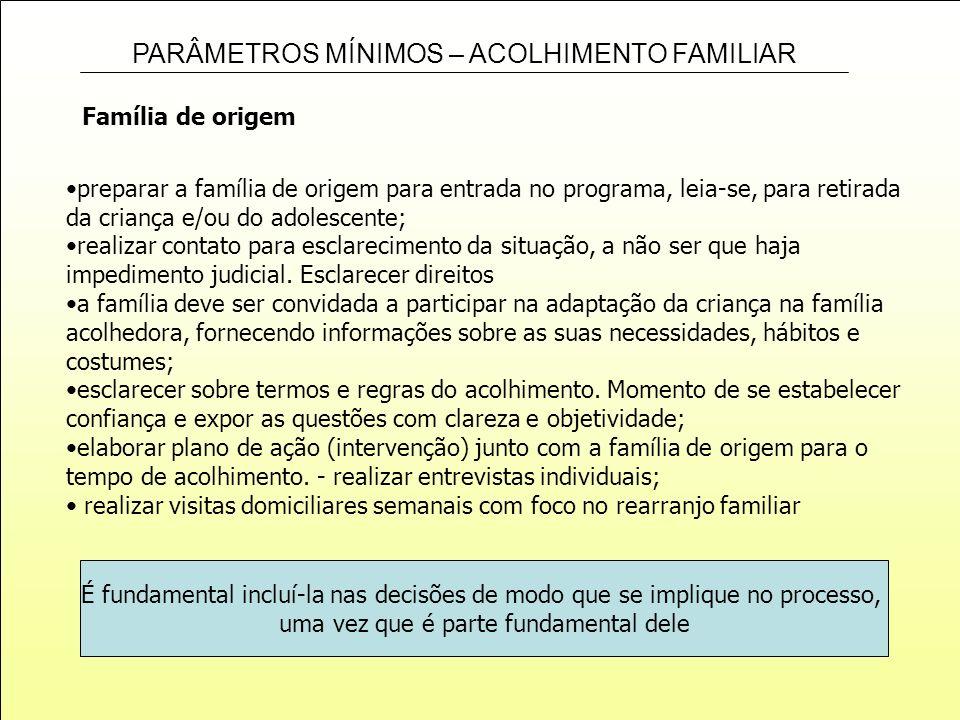 PARÂMETROS MÍNIMOS – ACOLHIMENTO FAMILIAR Família de origem preparar a família de origem para entrada no programa, leia-se, para retirada da criança e