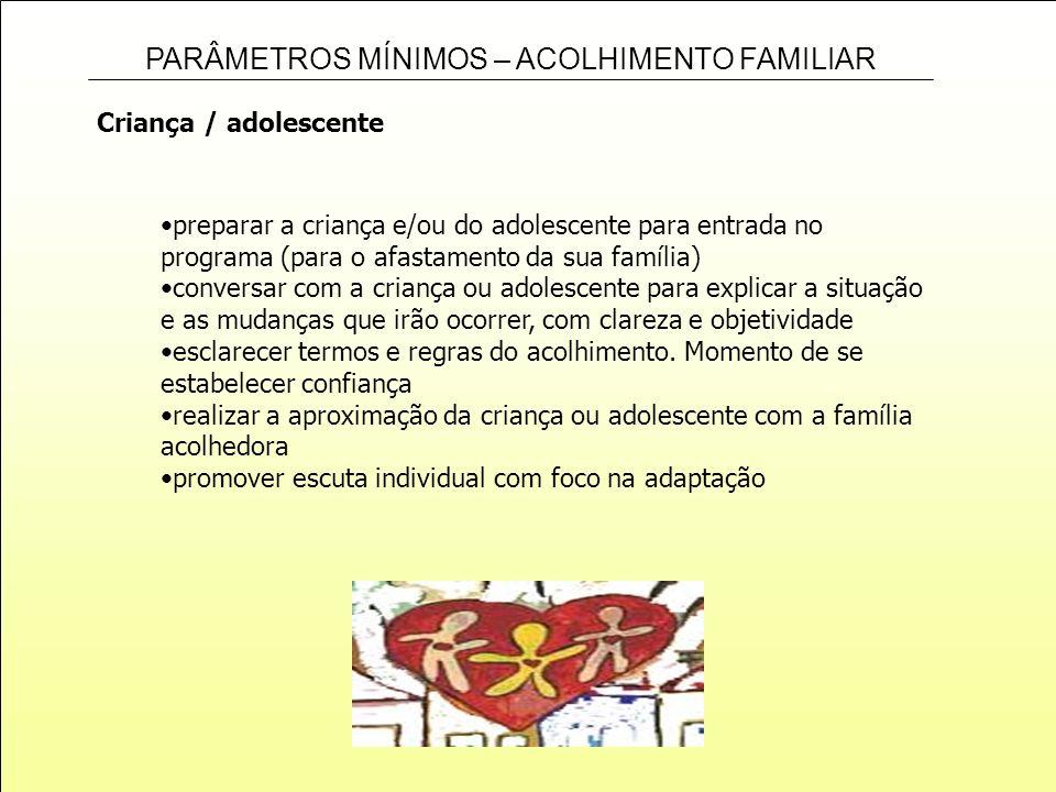 PARÂMETROS MÍNIMOS – ACOLHIMENTO FAMILIAR Criança / adolescente preparar a criança e/ou do adolescente para entrada no programa (para o afastamento da