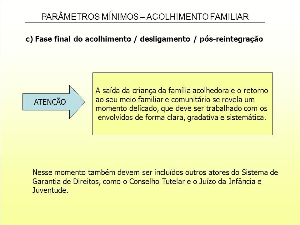 PARÂMETROS MÍNIMOS – ACOLHIMENTO FAMILIAR c) Fase final do acolhimento / desligamento / pós-reintegração A saída da criança da família acolhedora e o