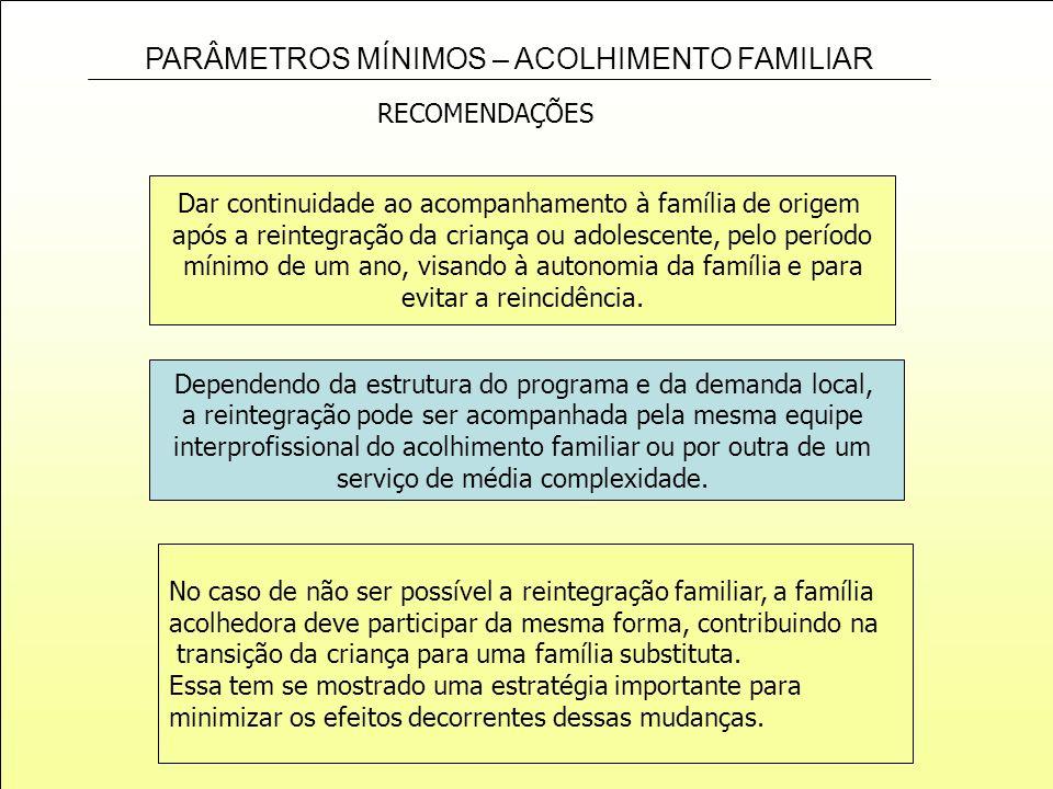 PARÂMETROS MÍNIMOS – ACOLHIMENTO FAMILIAR Dar continuidade ao acompanhamento à família de origem após a reintegração da criança ou adolescente, pelo p