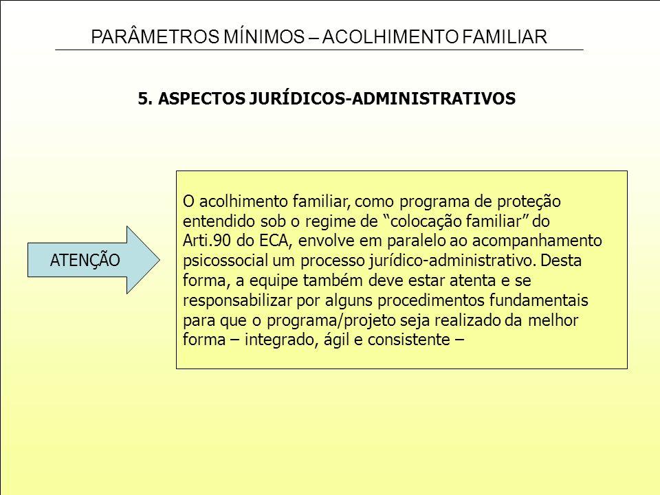 PARÂMETROS MÍNIMOS – ACOLHIMENTO FAMILIAR 5. ASPECTOS JURÍDICOS-ADMINISTRATIVOS O acolhimento familiar, como programa de proteção entendido sob o regi