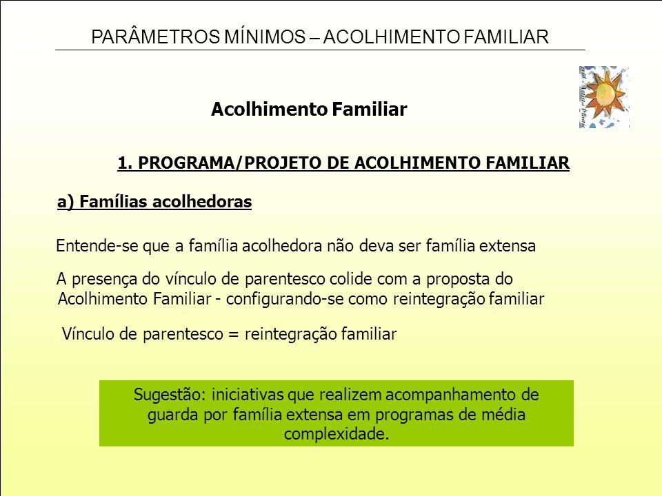 PARÂMETROS MÍNIMOS – ACOLHIMENTO FAMILIAR 1. PROGRAMA/PROJETO DE ACOLHIMENTO FAMILIAR Acolhimento Familiar a) Famílias acolhedoras Entende-se que a fa