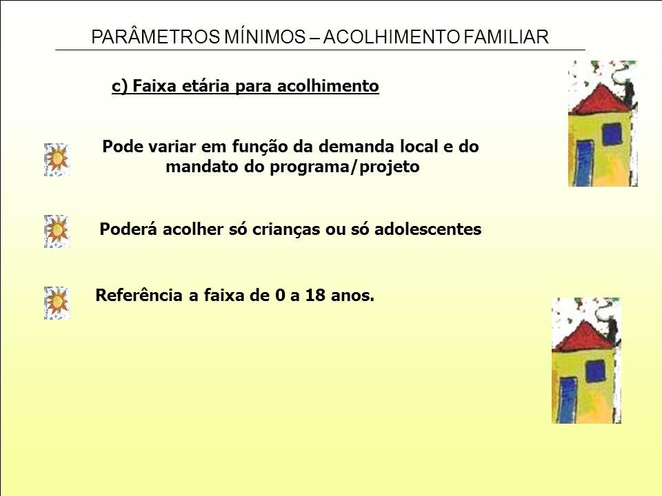 PARÂMETROS MÍNIMOS – ACOLHIMENTO FAMILIAR c) Faixa etária para acolhimento Pode variar em função da demanda local e do mandato do programa/projeto Pod