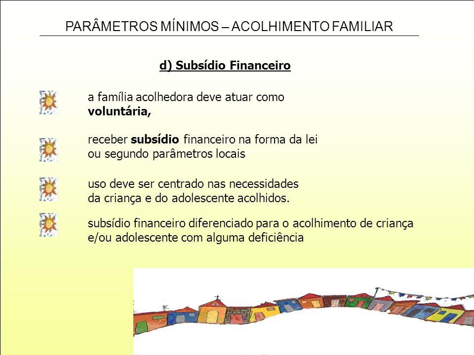 PARÂMETROS MÍNIMOS – ACOLHIMENTO FAMILIAR d) Subsídio Financeiro a família acolhedora deve atuar como voluntária, receber subsídio financeiro na forma