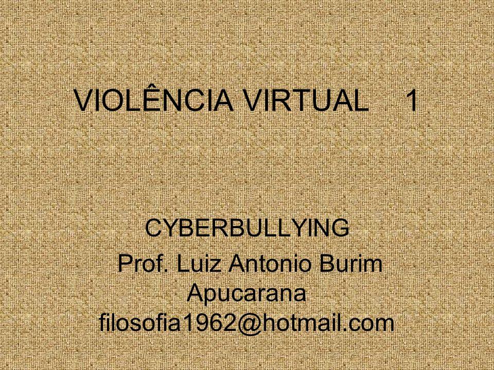 VIOLÊNCIA VIRTUAL 1 CYBERBULLYING Prof. Luiz Antonio Burim Apucarana filosofia1962@hotmail.com