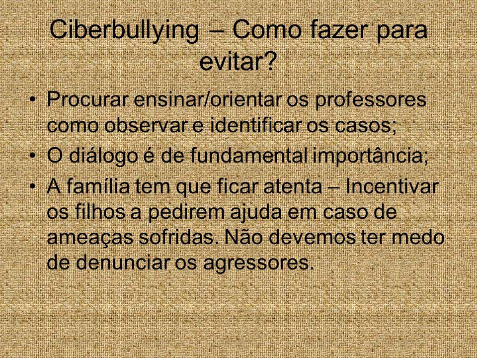 Ciberbullying – Como fazer para evitar? Procurar ensinar/orientar os professores como observar e identificar os casos; O diálogo é de fundamental impo