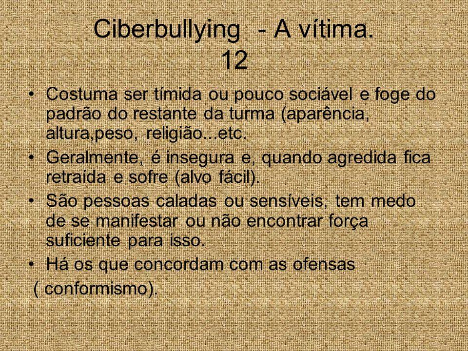 Ciberbullying - A vítima. 12 Costuma ser tímida ou pouco sociável e foge do padrão do restante da turma (aparência, altura,peso, religião...etc. Geral