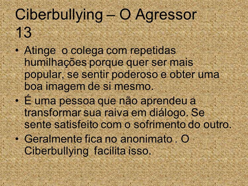 Ciberbullying – O Agressor 13 Atinge o colega com repetidas humilhações porque quer ser mais popular, se sentir poderoso e obter uma boa imagem de si
