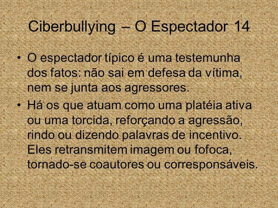 Ciberbullying – O Espectador 14 O espectador típico é uma testemunha dos fatos: não sai em defesa da vítima, nem se junta aos agressores. Há os que at