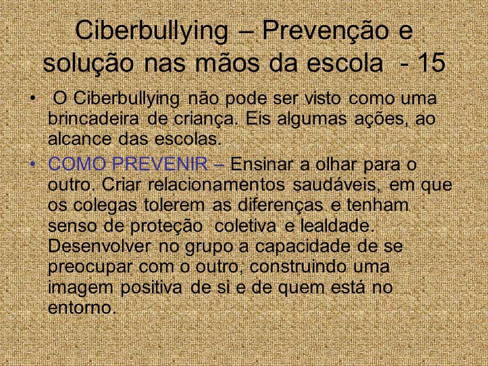 Ciberbullying – Prevenção e solução nas mãos da escola - 15 O Ciberbullying não pode ser visto como uma brincadeira de criança. Eis algumas ações, ao