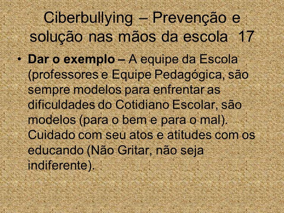 Ciberbullying – Prevenção e solução nas mãos da escola 17 Dar o exemplo – A equipe da Escola (professores e Equipe Pedagógica, são sempre modelos para