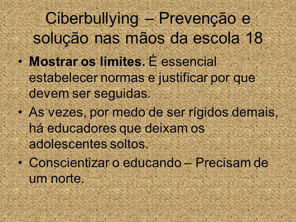 Ciberbullying – Prevenção e solução nas mãos da escola 18 Mostrar os limites. É essencial estabelecer normas e justificar por que devem ser seguidas.