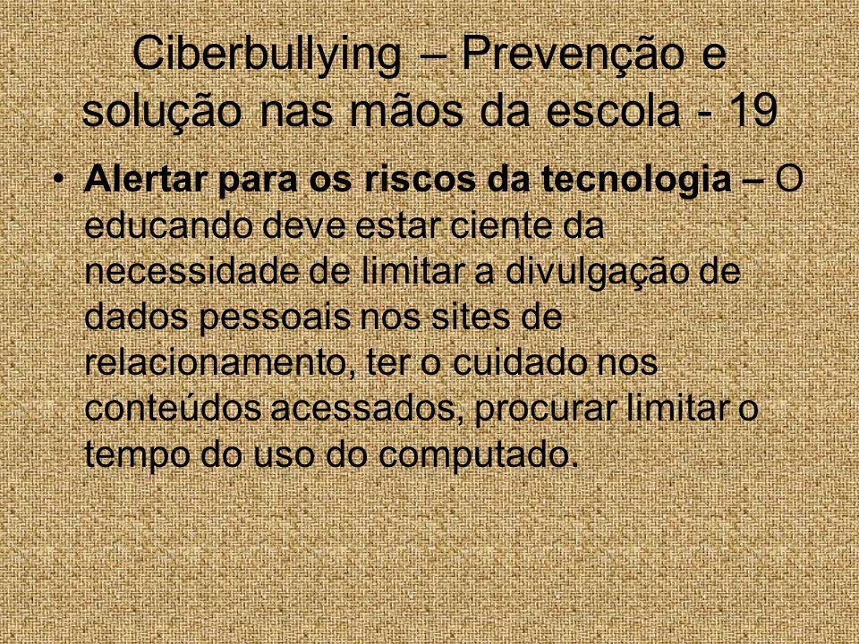 Ciberbullying – Prevenção e solução nas mãos da escola - 19 Alertar para os riscos da tecnologia – O educando deve estar ciente da necessidade de limi