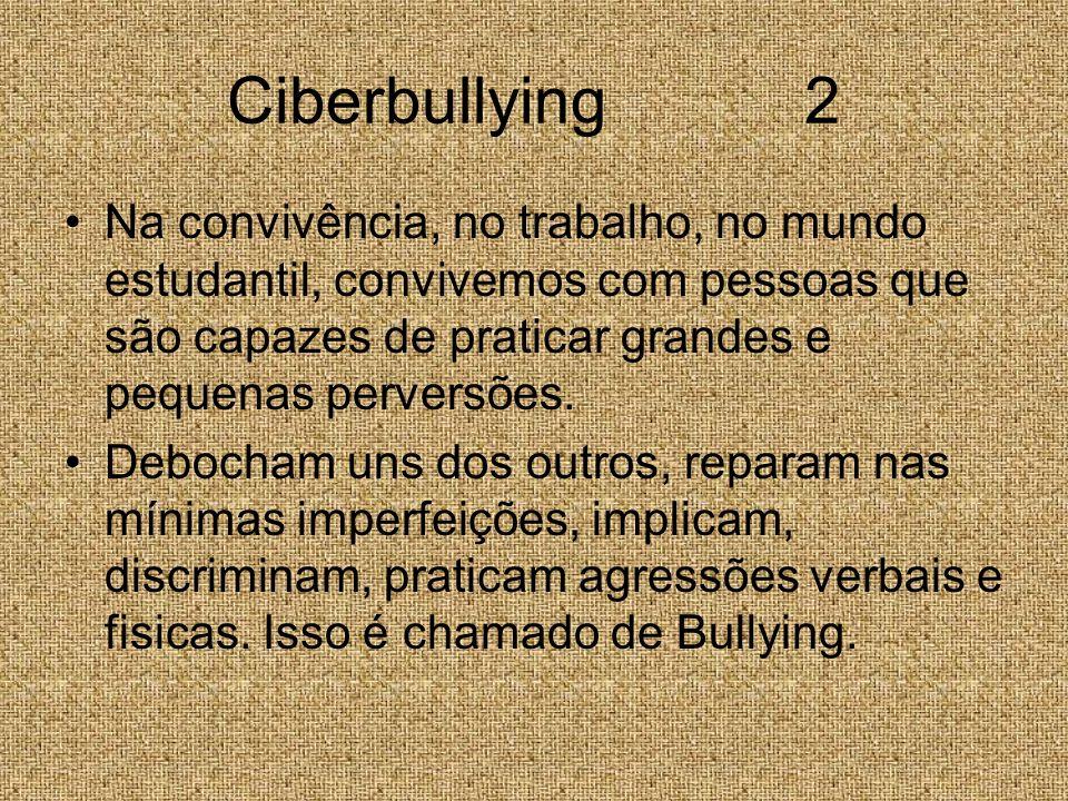 Ciberbullying 2 Na convivência, no trabalho, no mundo estudantil, convivemos com pessoas que são capazes de praticar grandes e pequenas perversões. De