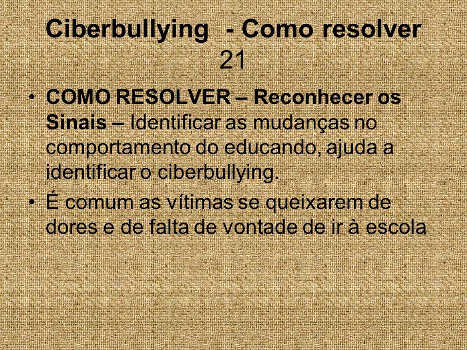 Ciberbullying - Como resolver 21 COMO RESOLVER – Reconhecer os Sinais – Identificar as mudanças no comportamento do educando, ajuda a identificar o ci