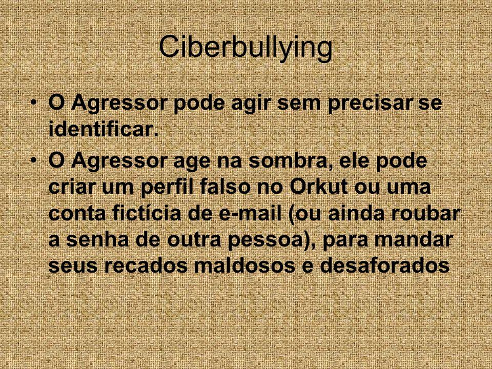 Ciberbullying O Agressor pode agir sem precisar se identificar. O Agressor age na sombra, ele pode criar um perfil falso no Orkut ou uma conta fictíci