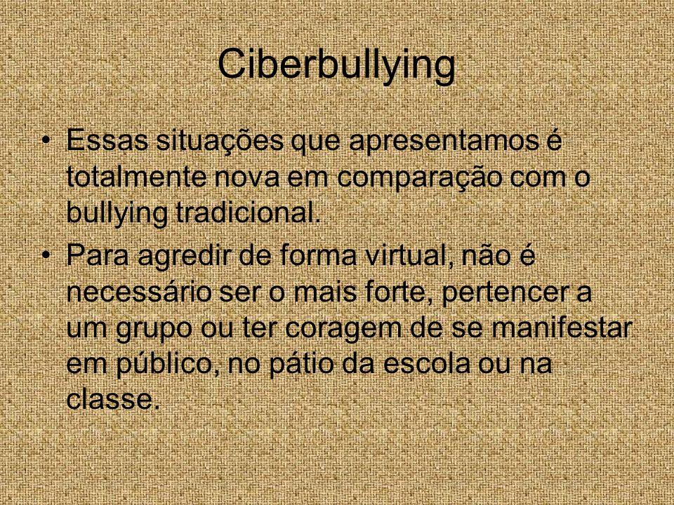 Ciberbullying Essas situações que apresentamos é totalmente nova em comparação com o bullying tradicional. Para agredir de forma virtual, não é necess