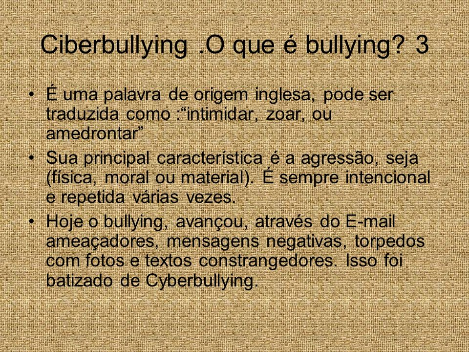 Ciberbullying.O que é bullying? 3 É uma palavra de origem inglesa, pode ser traduzida como :intimidar, zoar, ou amedrontar Sua principal característic