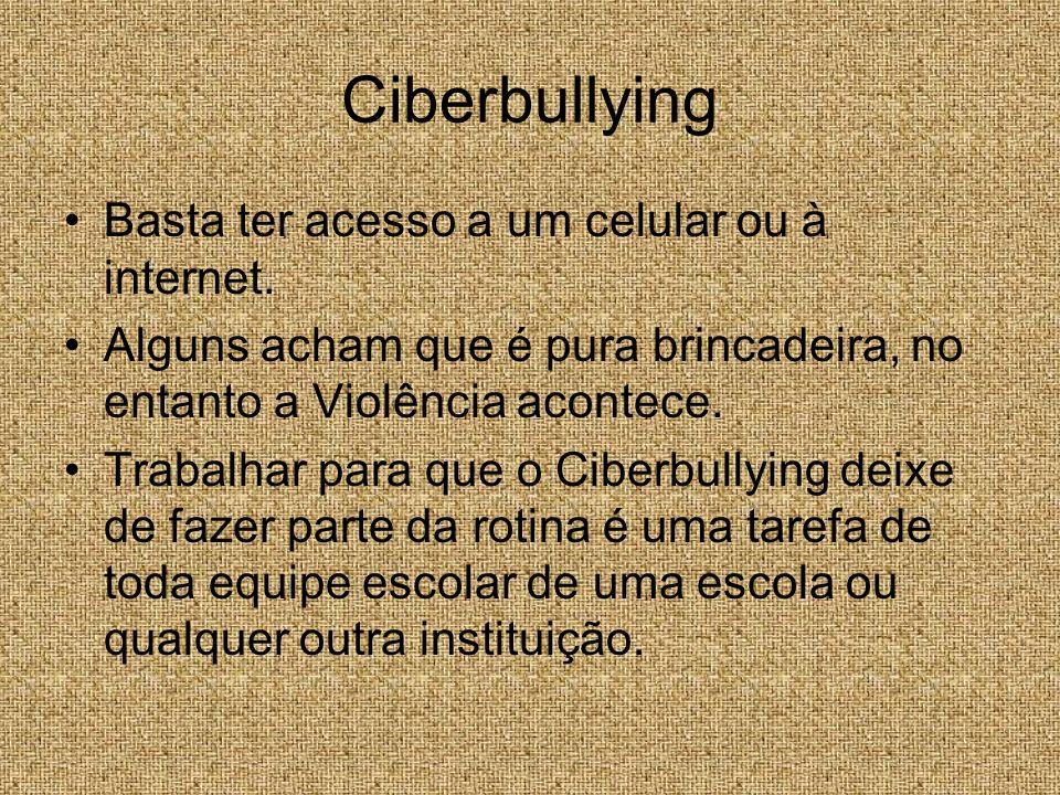 Ciberbullying Basta ter acesso a um celular ou à internet. Alguns acham que é pura brincadeira, no entanto a Violência acontece. Trabalhar para que o