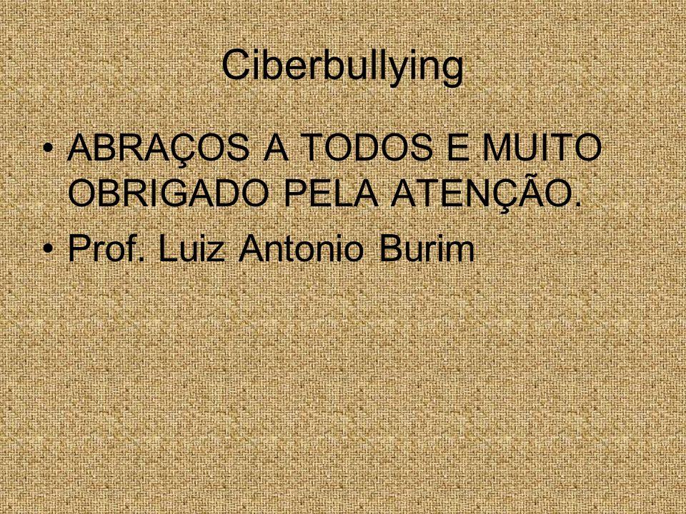 Ciberbullying ABRAÇOS A TODOS E MUITO OBRIGADO PELA ATENÇÃO. Prof. Luiz Antonio Burim