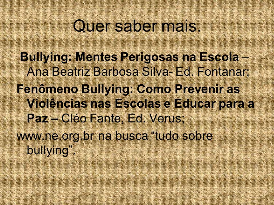 Quer saber mais. Bullying: Mentes Perigosas na Escola – Ana Beatriz Barbosa Silva- Ed. Fontanar; Fenômeno Bullying: Como Prevenir as Violências nas Es