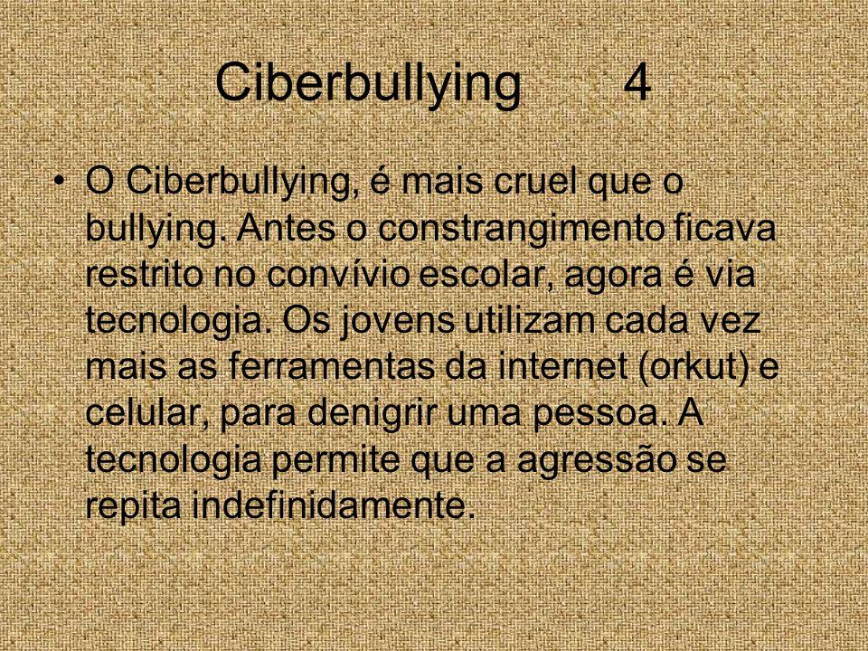 Ciberbullying 4 O Ciberbullying, é mais cruel que o bullying. Antes o constrangimento ficava restrito no convívio escolar, agora é via tecnologia. Os