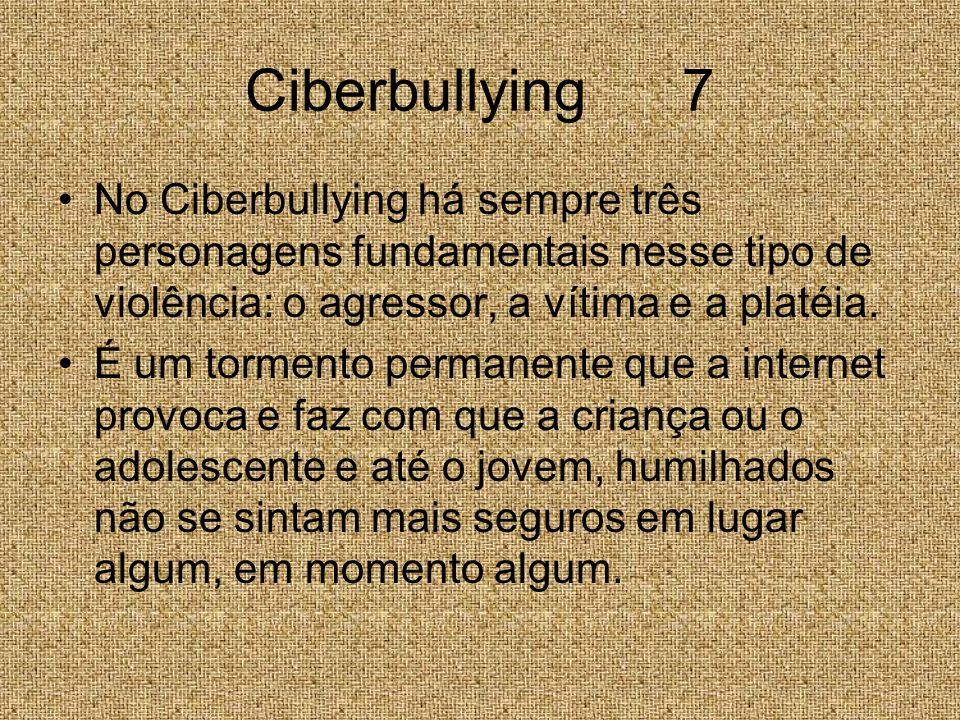 Ciberbullying 7 No Ciberbullying há sempre três personagens fundamentais nesse tipo de violência: o agressor, a vítima e a platéia. É um tormento perm